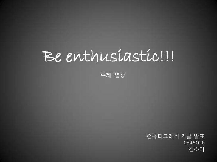 Be enthusiastic!!!       주제 '열광'                 컴퓨터그래픽 기말 발표                        0946006                          김소미