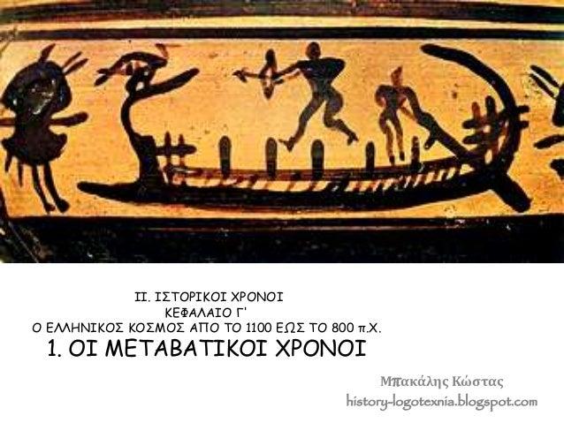 ΙΙ. ΙΣΤΟΡΙΚΟΙ ΧΡΟΝΟΙ  ΚΕΦΑΛΑIΟ Γ'  Ο ΕΛΛΗΝΙΚΟΣ ΚΟΣΜΟΣ ΑΠΟ ΤΟ 1100 ΕΩΣ ΤΟ 800 π.Χ.  1. ΟI ΜΕΤΑΒΑΤIΚΟI ΧΡΟΝΟI  Μπακάλης Κώστ...