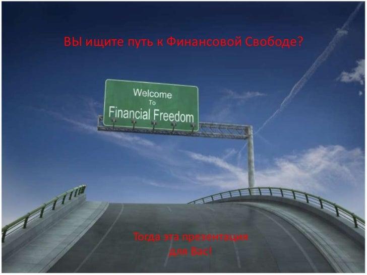 ВЫ ищите путь к Финансовой Свободе?          Тогда эта презентация                 для Вас!