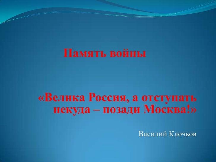 Память войны«Велика Россия, а отступать  некуда – позади Москва!»                 Василий Клочков