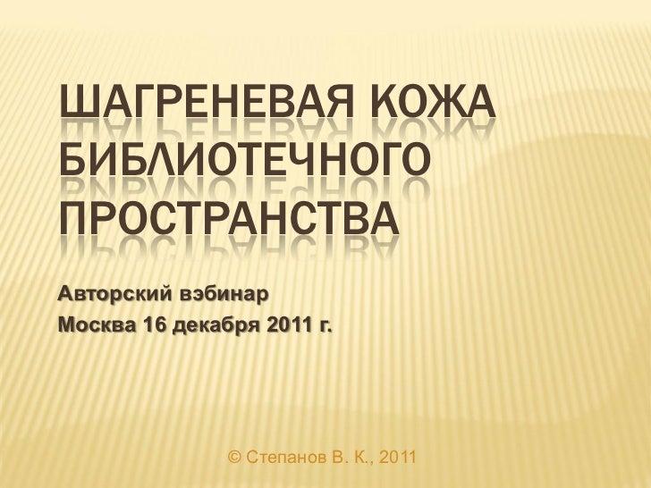 ШАГРЕНЕВАЯ КОЖАБИБЛИОТЕЧНОГОПРОСТРАНСТВААвторский вэбинарМосква 16 декабря 2011 г.               © Степанов В. К., 2011