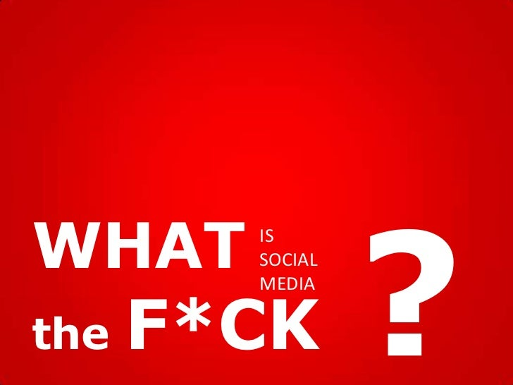 WHAT    IS        SOCIAL        MEDIAthe   F*CK