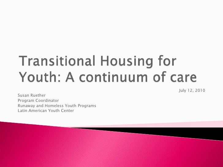 Transitional Housing for Youth: A continuum of care  <br />July 12, 2010<br />Susan Ruether<br />Program Coordinator<br />...