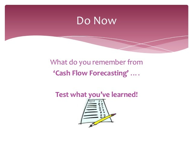 Do NowWhat do you remember from'Cash Flow Forecasting' …. Test what you've learned!