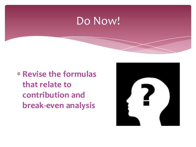Do Now!Revise the formulasthat relate tocontribution andbreak-even analysis