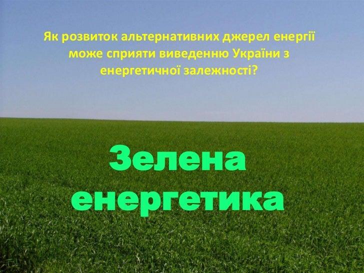Як розвиток альтернативних джерел енергії    може сприяти виведенню України з        енергетичної залежності?      Зелена ...
