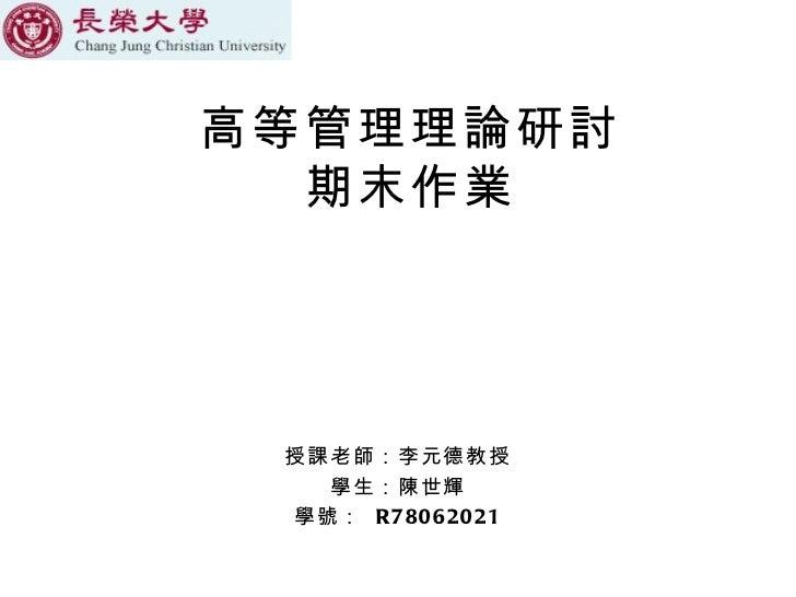 高等管理理論研討 期末作業 授課老師:李元德教授 學生:陳世輝 學號:  R78062021