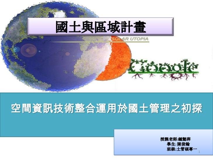 空間資訊技術整合運用於國土管理之初探              授課老師:鍾懿萍                學生: 陳俊翰                班級:土管碩專一                           1
