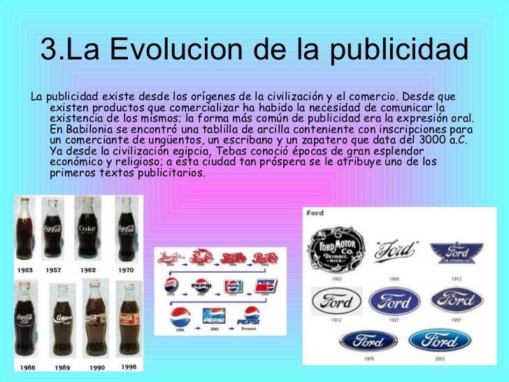 3.La Evolucion de la publicidad <ul><li>La publicidad existe desde los orígenes de la civilización y el comercio. Desde qu...