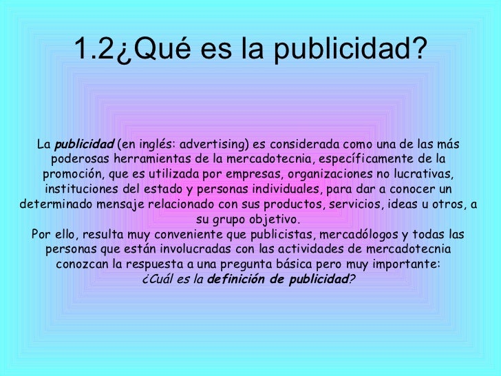 1.2¿Qué es la publicidad? La publicidad (en inglés: advertising) es considerada como una de las más poderosas herramient...