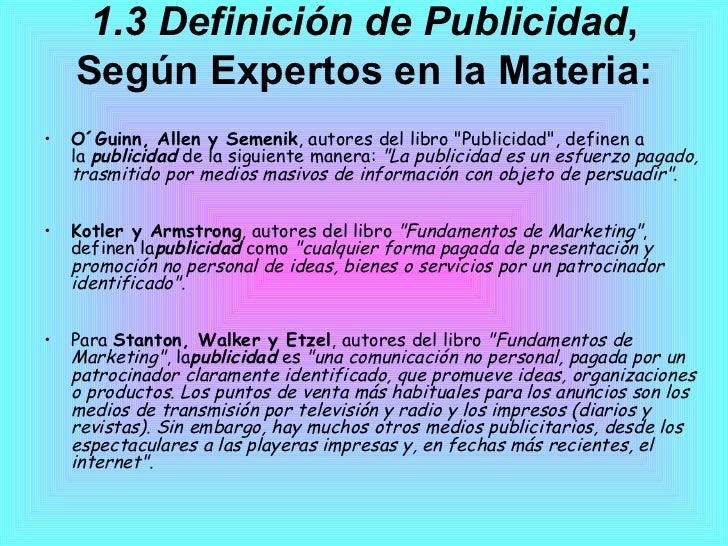 1.3 Definición de Publicidad , Según Expertos en la Materia: <ul><li>O´Guinn, Allen y Semenik , autores del libro &quot;Pu...