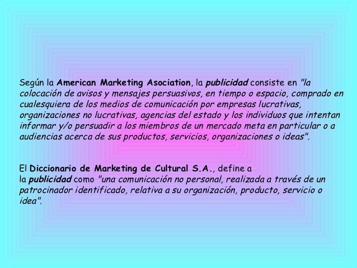 """Según la American Marketing Asociation , la publicidad consiste en """"la colocación de avisos y mensajes persuasivo..."""