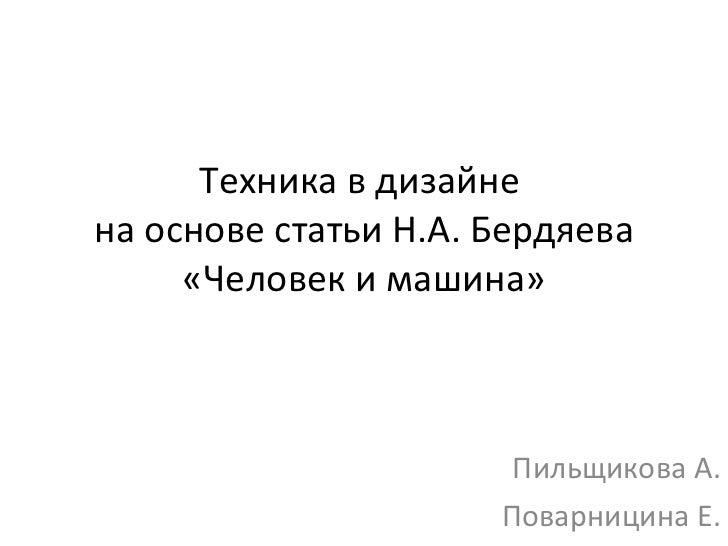 Техника в дизайне  на основе статьи Н.А. Бердяева «Человек и машина» Пильщикова А. Поварницина Е.