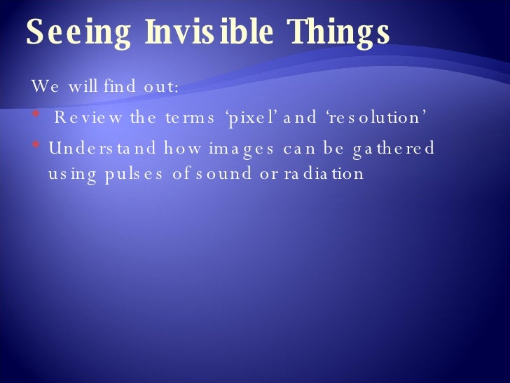 Seeing Invisible Things <ul><li>We will find out: </li></ul><ul><li>Review the terms 'pixel' and 'resolution' </li></ul><u...