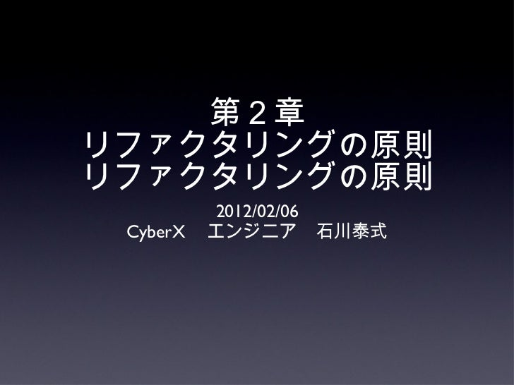 第2章 リファクタリングの原則 リファクタリングの原則 <ul><li>2012/02/06 </li></ul><ul><li>CyberX  エンジニア 石川泰式 </li></ul>