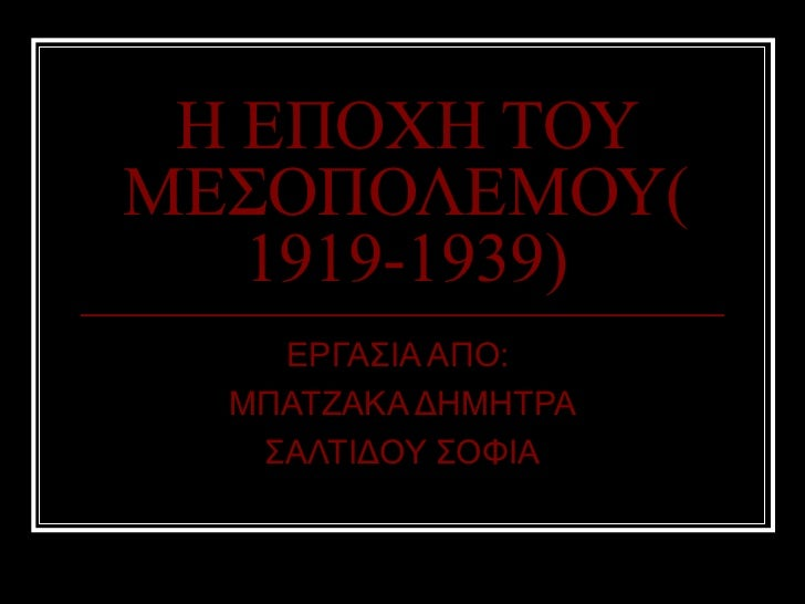 Η ΕΠΟΧΗ ΤΟΥΜΕΣΟΠΟΛΕΜΟΥ(   1919-1939)    ΕΡΓΑΣΙΑ ΑΠΟ:  ΜΠΑΤΖΑΚΑ ΔΗΜΗΤΡΑ   ΣΑΛΤΙΔΟΥ ΣΟΦΙΑ