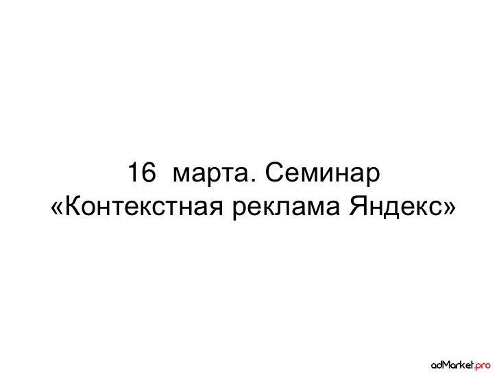 16 марта. Семинар«Контекстная реклама Яндекс»