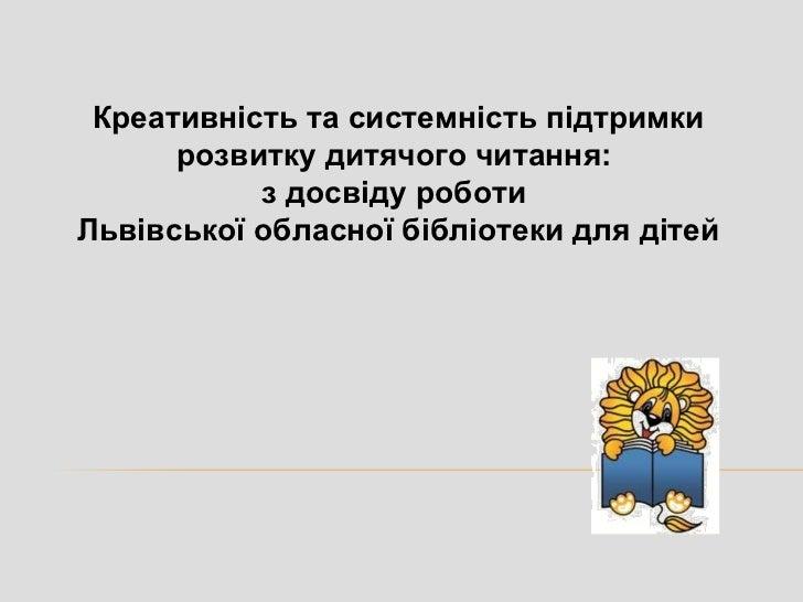 Креативність та системність підтримки      розвитку дитячого читання:           з досвіду роботиЛьвівської обласної бібліо...