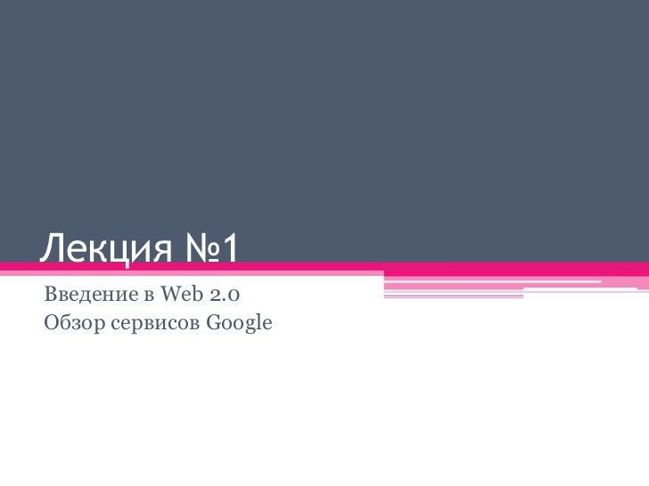 Лекция №1Введение в Web 2.0Обзор сервисов Google