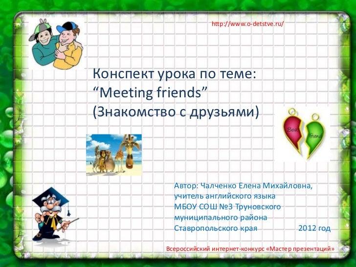 """http://www.o-detstve.ru/Конспект урока по теме:""""Meeting friends""""(Знакомство с друзьями)            Автор: Чалченко Елена М..."""