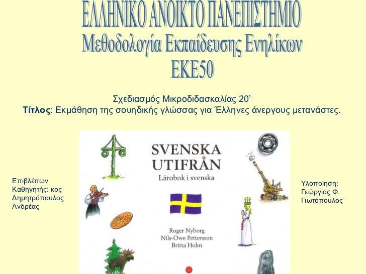 Σχεδιασμός Μικροδιδασκαλίας 20'  Τίτλος: Εκμάθηση της σουηδικής γλώσσας για Έλληνες άνεργους μετανάστες.Επιβλέπων         ...