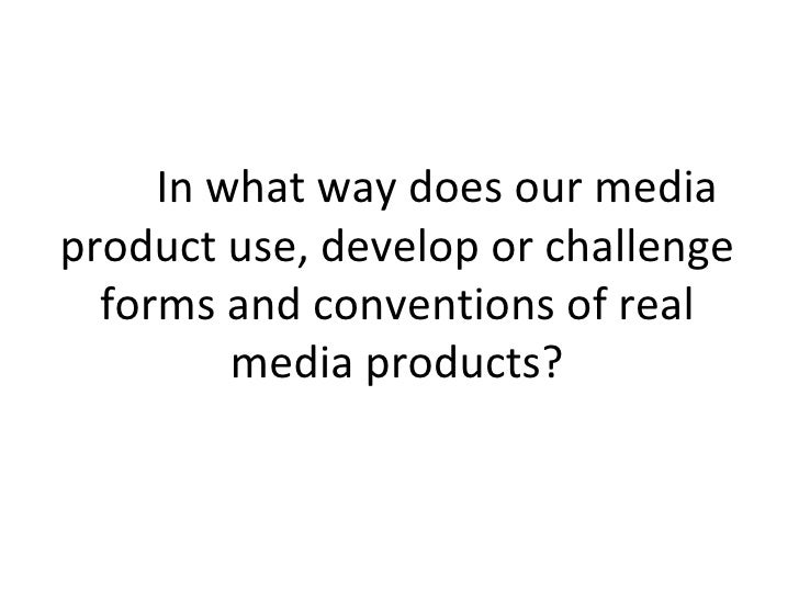 In what way does our mediaproduct use, develop or challenge  forms and conventions of real         media products?