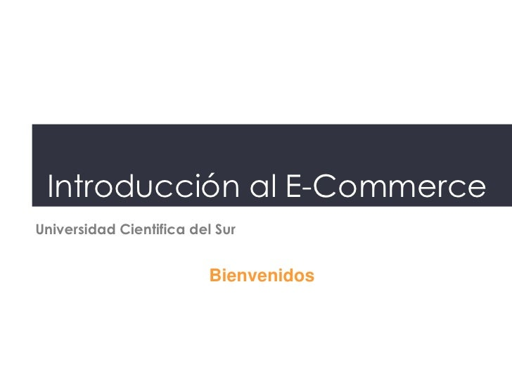 Introducción al E-CommerceUniversidad Cientifica del Sur                          Bienvenidos