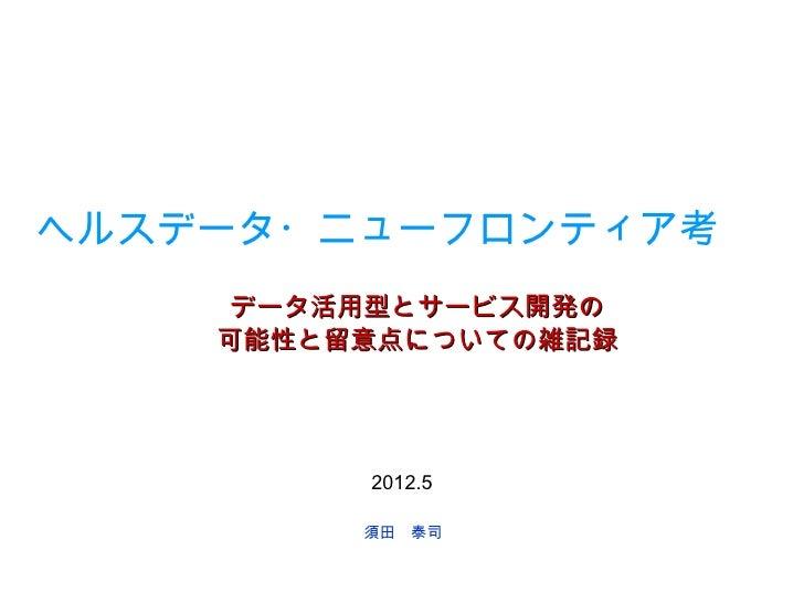 ヘルスデータ・ニューフロンティア考     データ活用型とサービス開発の    可能性と留意点についての雑記録         2012.5         須田 泰司