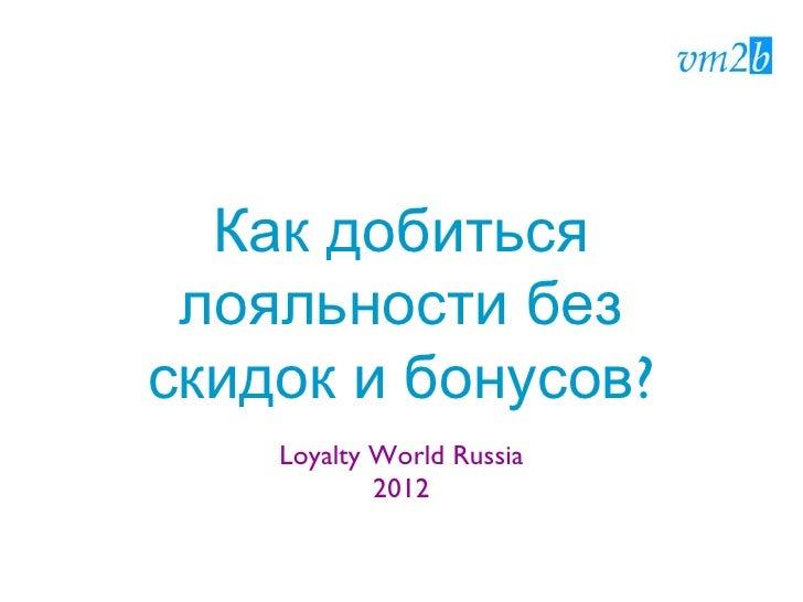 Как добиться лояльности безскидок и бонусов?    Loyalty World Russia            2012