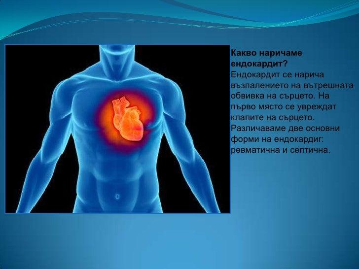 Какво наричамеендокардит?Ендокардит се наричавъзпалението на вътрешнатаобвивка на сърцето. Напърво място се увреждатклапит...