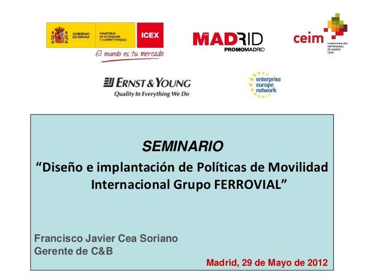 """SEMINARIO""""Diseño e implantación de Políticas de Movilidad         Internacional Grupo FERROVIAL""""Francisco Javier Cea Soria..."""