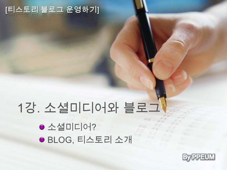 1강. 소셜미디어와 블로그  소셜미디어?  BLOG, 티스토리 소개