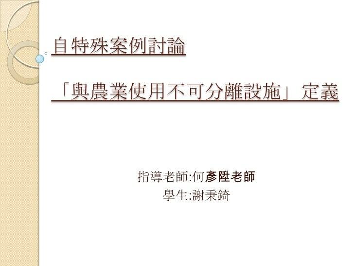 自特殊案例討論「與農業使用不可分離設施」定義    指導老師:何彥陞老師      學生:謝秉錡