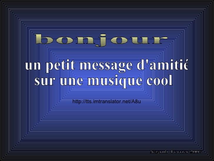 cliquer pour avancer plus vite un petit message d'amitié  sur une musique cool Nagrub  Fevrier 2007 bonjour http://tts.imt...