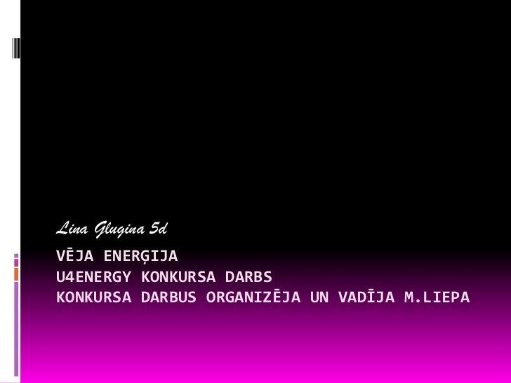 Lina Glugina 5dVĒJA ENERĢIJAU4ENERGY KONKURSA DARBSKONKURSA DARBUS ORGANIZĒJA UN VADĪJA M.LIEPA