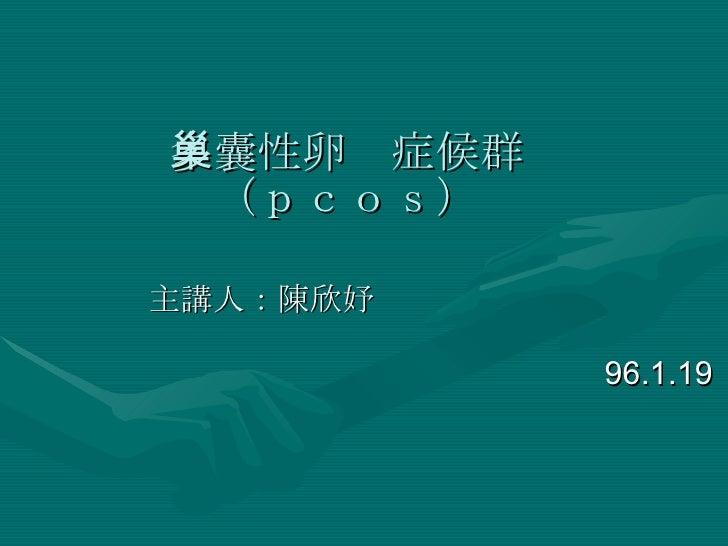 多囊性卵巢症候群 (pcos) 主講人:陳欣妤  96.1.19