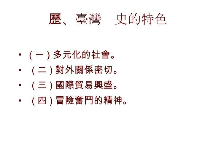 二、臺灣歷史的特色 <ul><li>( 一 ) 多元化的社會。 </li></ul><ul><li>  ( 二 ) 對外關係密切。 </li></ul><ul><li>  ( 三 ) 國際貿易興盛。 </li></ul><ul><li> ...