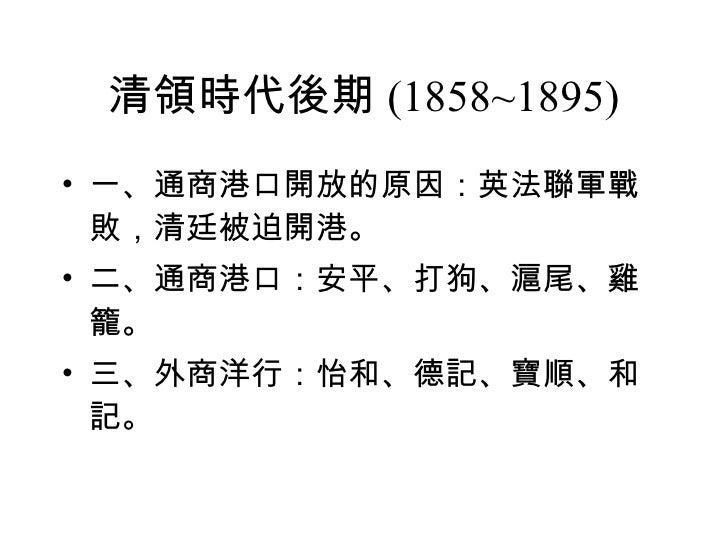 清領時代後期 (1858~1895) <ul><li>一、通商港口開放的原因:英法聯軍戰敗,清廷被迫開港。 </li></ul><ul><li>二、通商港口:安平、打狗、滬尾、雞籠。 </li></ul><ul><li>三、外商洋行:怡和、德記...