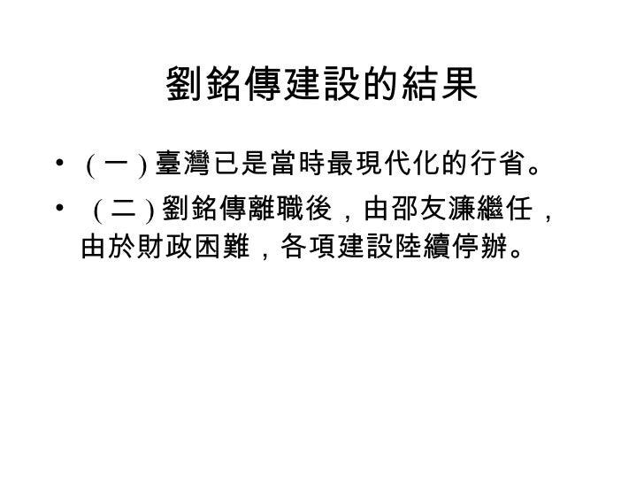 劉銘傳建設的結果 <ul><li>( 一 ) 臺灣已是當時最現代化的行省。 </li></ul><ul><li>  ( 二 ) 劉銘傳離職後,由邵友濂繼任,由於財政困難,各項建設陸續停辦。 </li></ul>