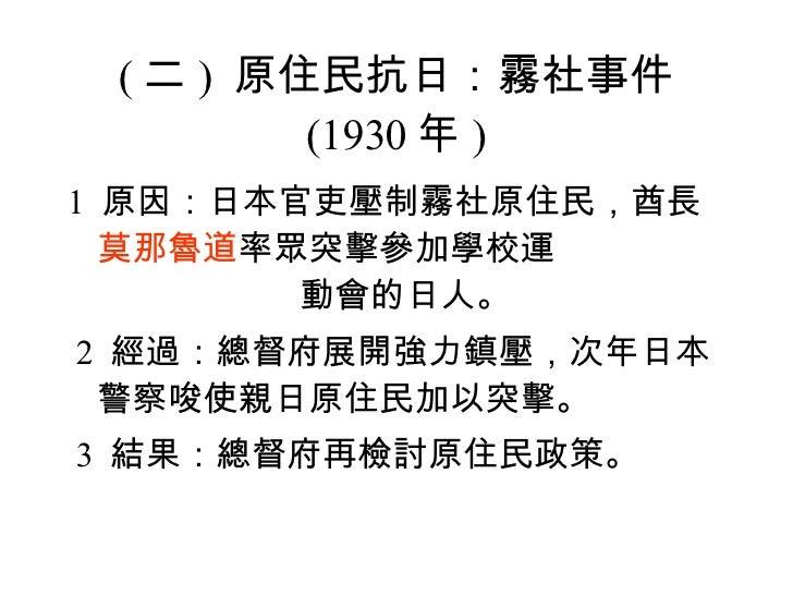 ( 二 )  原住民抗日:霧社事件 (1930 年 ) <ul><li>1  原因:日本官吏壓制霧社原住民,酋長 莫那魯道 率眾突擊參加學校運  動會的日人。 </li></ul><ul><li> 2 ...