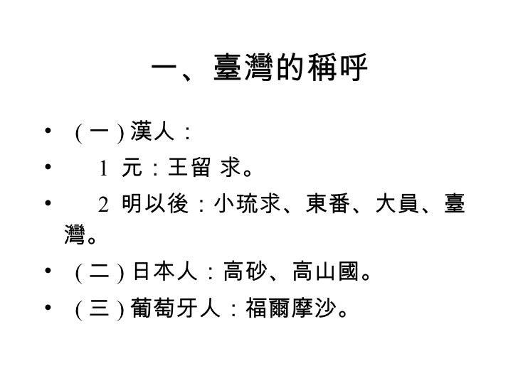 一、臺灣的稱呼 <ul><li>  ( 一 ) 漢人: </li></ul><ul><li>  1  元:王留 求。 </li></ul><ul><li>  2  明以後:小琉求、東番、大員、臺灣。 </li></ul><...
