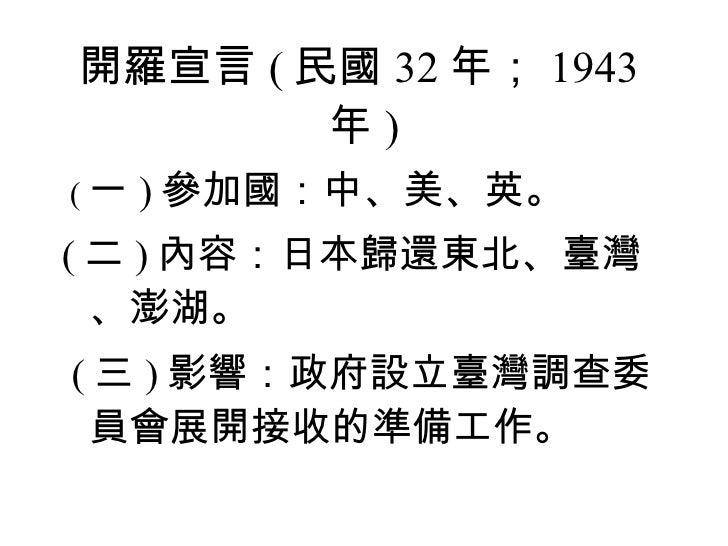 開羅宣言 ( 民國 32 年; 1943 年 ) <ul><li>( 一 ) 參加國:中、美、英。 </li></ul><ul><li>( 二 ) 內容:日本歸還東北、臺灣、澎湖。 </li></ul><ul><li>( 三 ) 影響:政府設立...