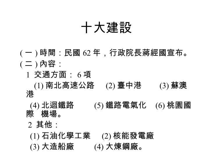 十大建設 <ul><li>( 一 ) 時間:民國 62 年,行政院長蔣經國宣布。 </li></ul><ul><li>( 二 ) 內容: </li></ul><ul><li>  1  交通方面: 6 項 </li></ul><ul><li...