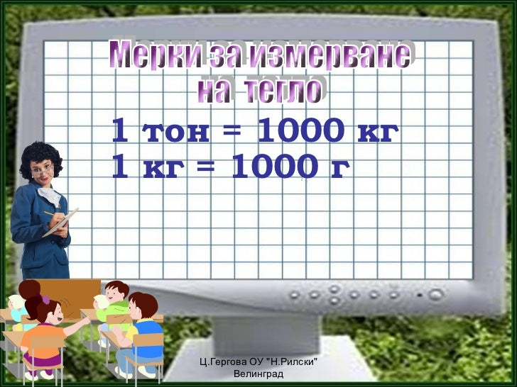 """1 тон = 1000 кг1 кг = 1000 г    Ц.Гергова ОУ """"Н.Рилски""""           Велинград"""