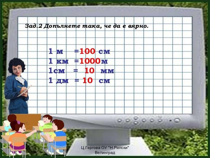 Зад.2 Допълнете така, че да е вярно.      1м      =100 см              =      1 км    =1000 м              =      1см     ...