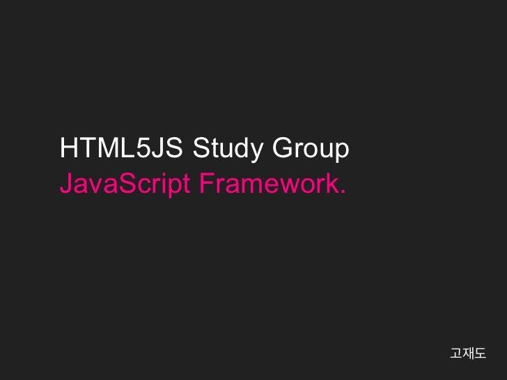 HTML5JS Study GroupJavaScript Framework.                        고재도