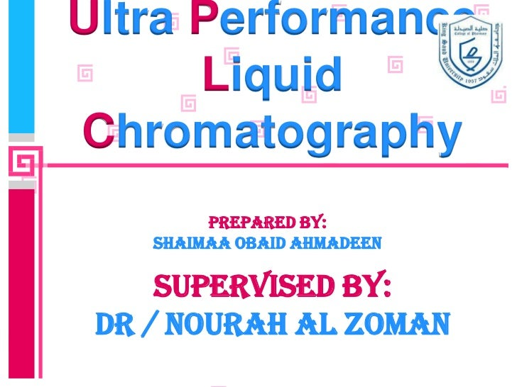 Ultra Performance      LiquidChromatography         Prepared by:    SHAIMAA OBAID AHMADEEN     Supervised by: DR / NOuRAH ...