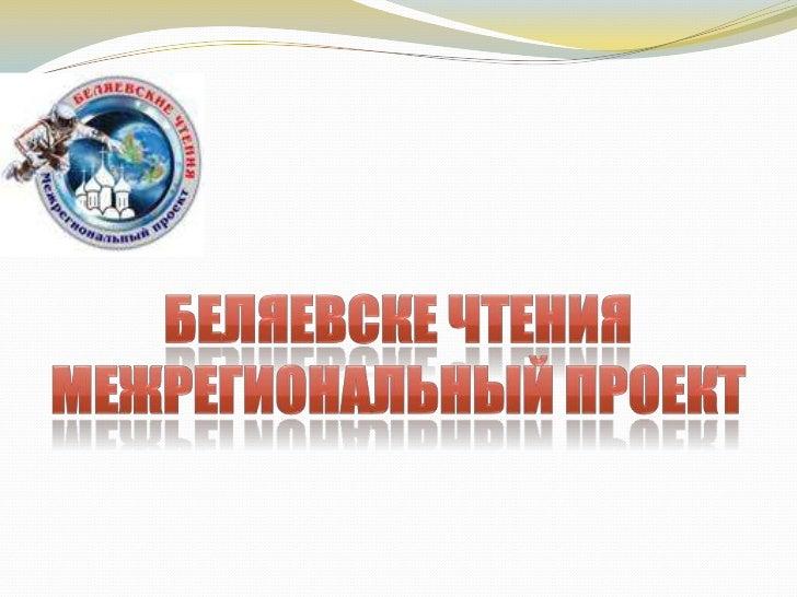 межрегиональный проект «Беляевские чтения»                                         Межрегиональный проект                 ...