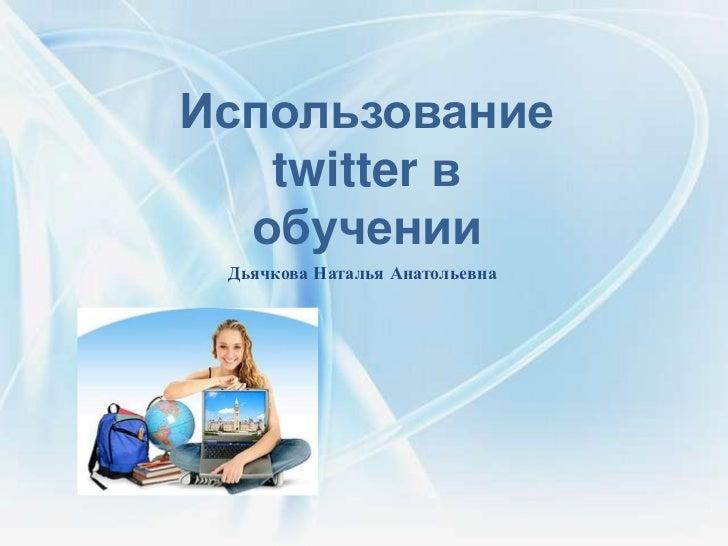 Использование   twitter в  обучении Дьячкова Наталья Анатольевна