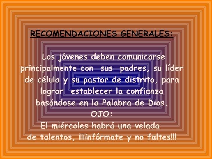 RECOMENDACIONES GENERALES: Los jóvenes deben comunicarse principalmente con  sus  padres, su líder de célula y su pastor d...
